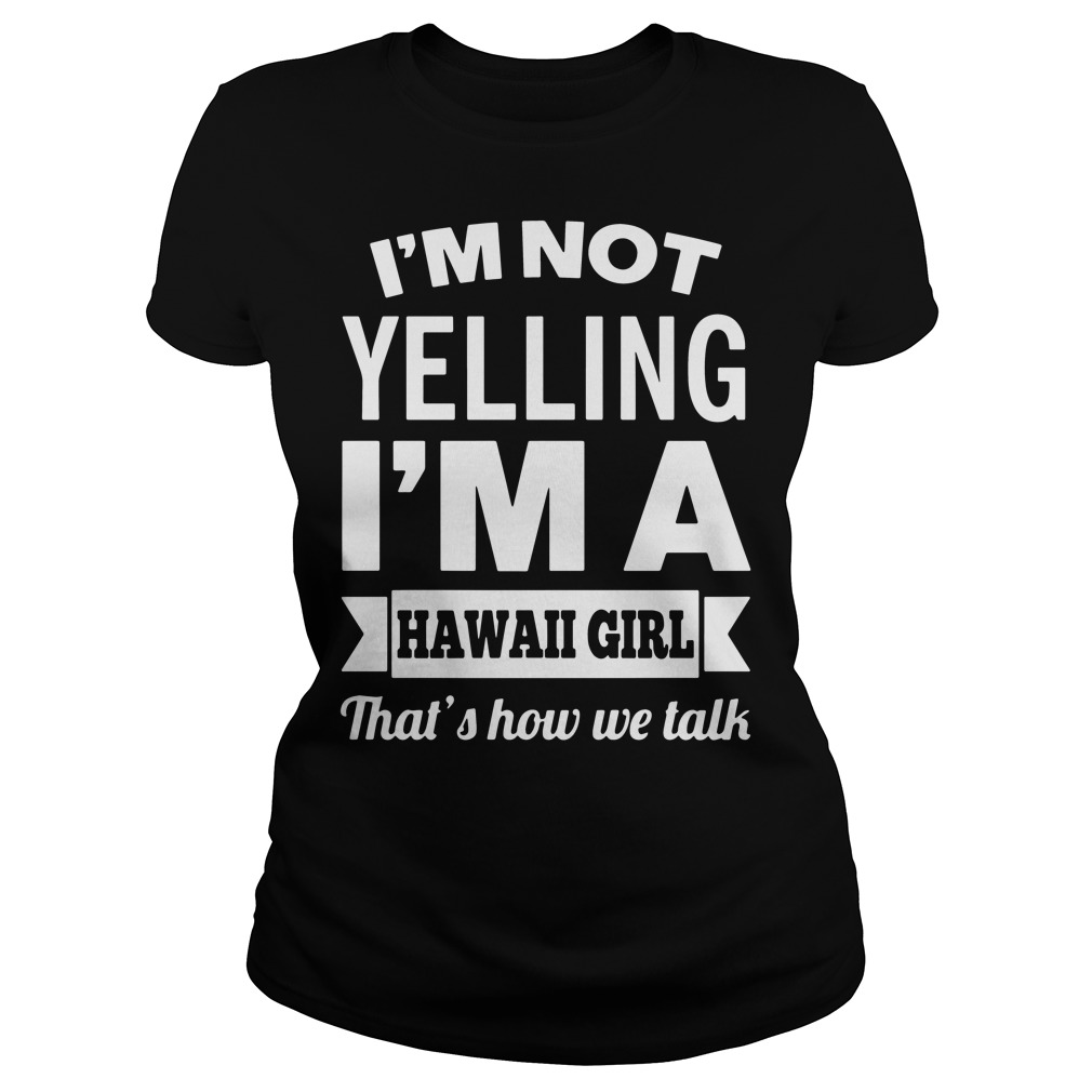 I'm Not Yelling I'm a Hawaii Girl that's how we talk shirt
