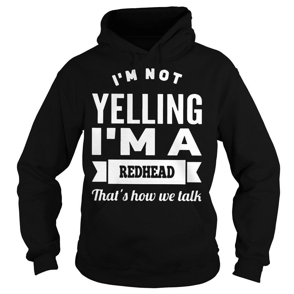 I'm not Yelling I'm a Redhead that's how We talk shirt, hoodie, sweater and ladies tee