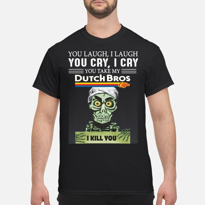 You laugh I laugh you cry I cry you take my Dutch Bros I kill you shirt